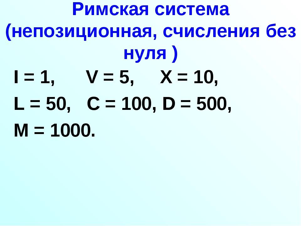 Римская система (непозиционная, счисления без нуля ) I = 1, V = 5, X = 10, L...
