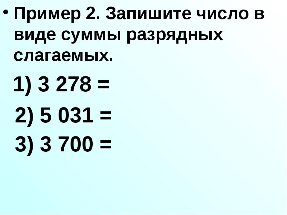 Пример 2. Запишите число в виде суммы разрядных слагаемых. 1) 3278 = 2) 503...