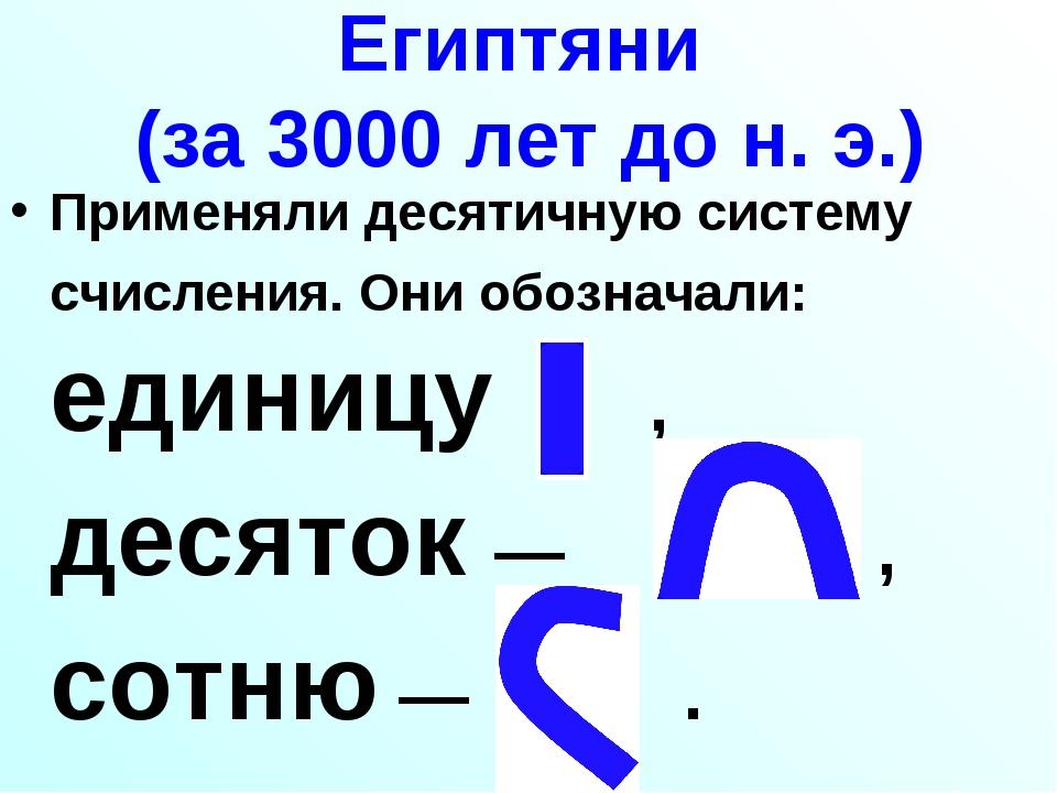 Египтяни (за 3000 лет до н. э.) Применяли десятичную систему счисления. Они о...