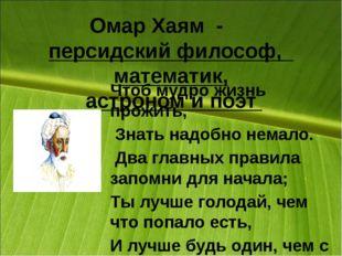 Омар Хаям - персидскийфилософ, математик, астрономи поэт Чтоб мудро жизн