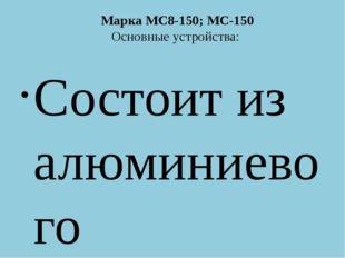 Марка МС8-150; МС-150 Основные устройства: Состоит из алюминиевого цилиндрич