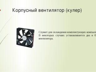 Корпусный вентилятор (кулер) Служит для охлаждения комплектующих компьютера.
