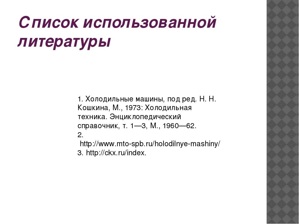 Список использованной литературы 1.Холодильные машины, под ред. Н. Н. Кошкин...