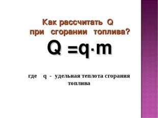 Как рассчитать Q при сгорании топлива? где q - удельная теплота сгорания топ
