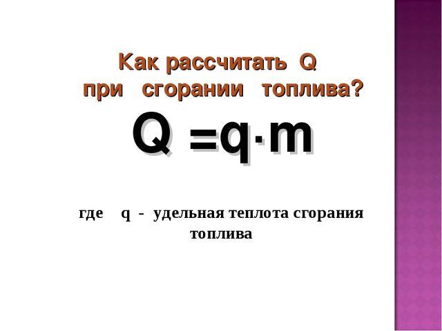 Как рассчитать Q при сгорании топлива? где q - удельная теплота сгорания топ...