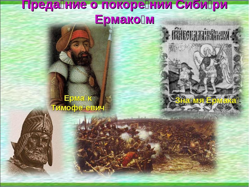 Преда́ние о покоре́нии Сиби́ри Ермако́м Ерма́к Тимофе́евич Зна́мя Ермака́