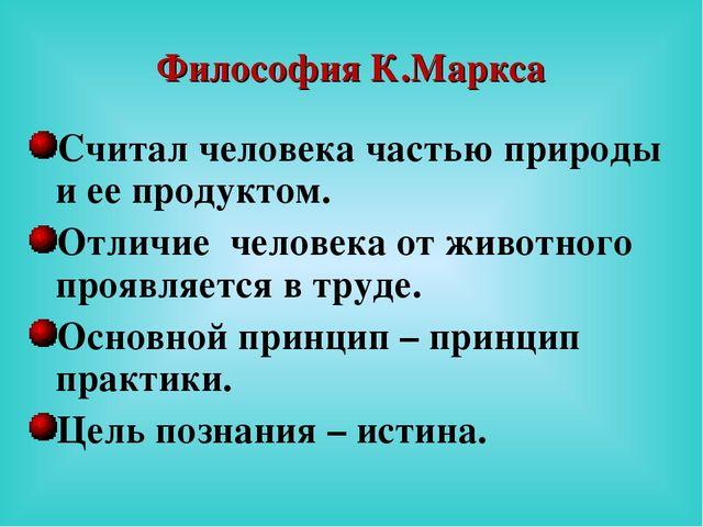 Философия К.Маркса Считал человека частью природы и ее продуктом. Отличие чел...