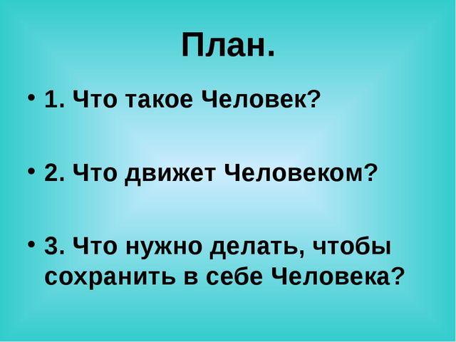 План. 1. Что такое Человек? 2. Что движет Человеком? 3. Что нужно делать, что...