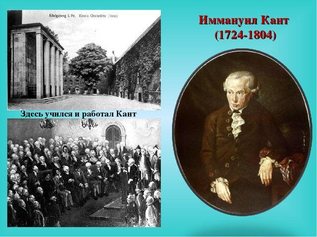 Здесь учился и работал Кант Иммануил Кант (1724-1804)