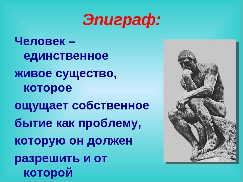 Эпиграф: Человек – единственное живое существо, которое ощущает собственное б...