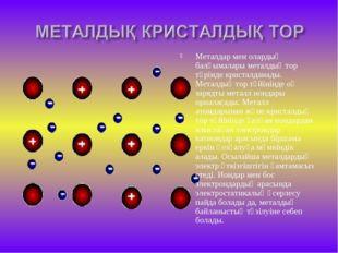 Металдар мен олардың балқымалары металдық тор түрінде кристалданады. Металдық