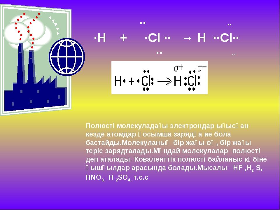 ∙∙ ∙∙ ∙H + ∙Cl ∙∙ → H ∙∙Cl∙∙ ∙∙ ∙∙ Полюсті молекуладағы электрондар ығысқан...
