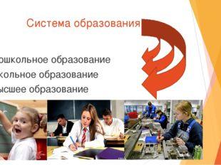 Система образования Дошкольное образование Школьное образование Высшее образо