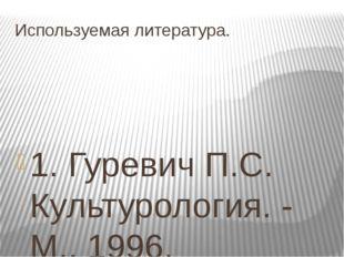 Используемая литература. 1. Гуревич П.С. Культурология. - М., 1996. 2.История