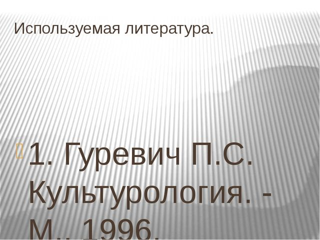 Используемая литература. 1. Гуревич П.С. Культурология. - М., 1996. 2.История...