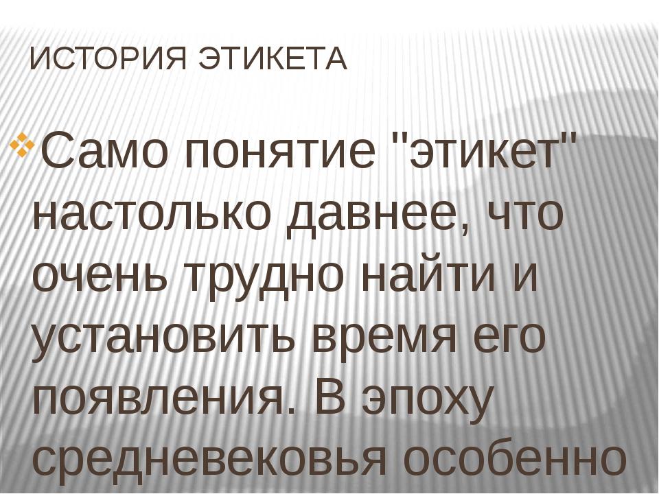 """ИСТОРИЯ ЭТИКЕТА Само понятие """"этикет"""" настолько давнее, что очень трудно найт..."""