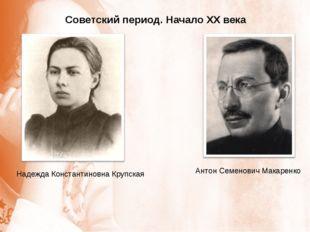 Советский период. Начало XX века Надежда Константиновна Крупская Антон Семено