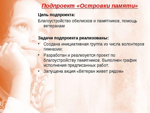 Подпроект «Островки памяти» Цель подпроекта: Благоустройство обелисков и памя...