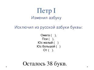 Исключил из русской азбуки буквы: Омега (Ѡ), Пси (Ѱ), Юс малый (Ѧ) Юс большо