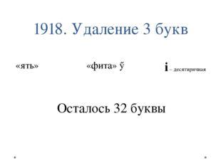 1918. Удаление 3 букв «ять» Ѣ «фита» Ѳ i – десятиричная Осталось 32 буквы