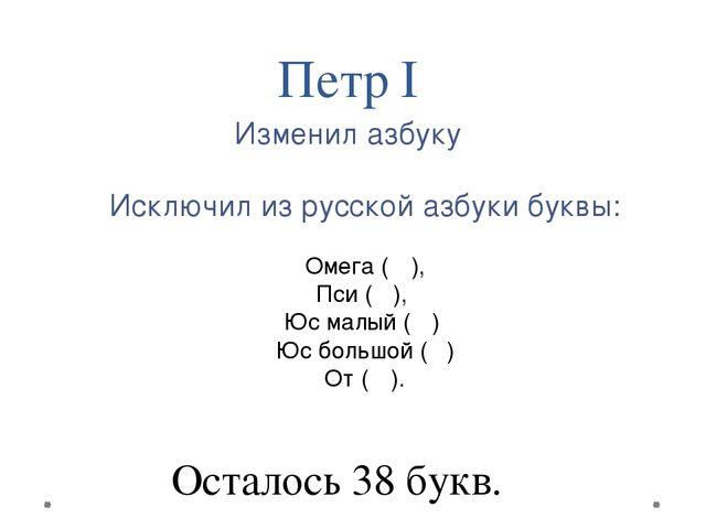 Исключил из русской азбуки буквы: Омега (Ѡ), Пси (Ѱ), Юс малый (Ѧ) Юс большо...
