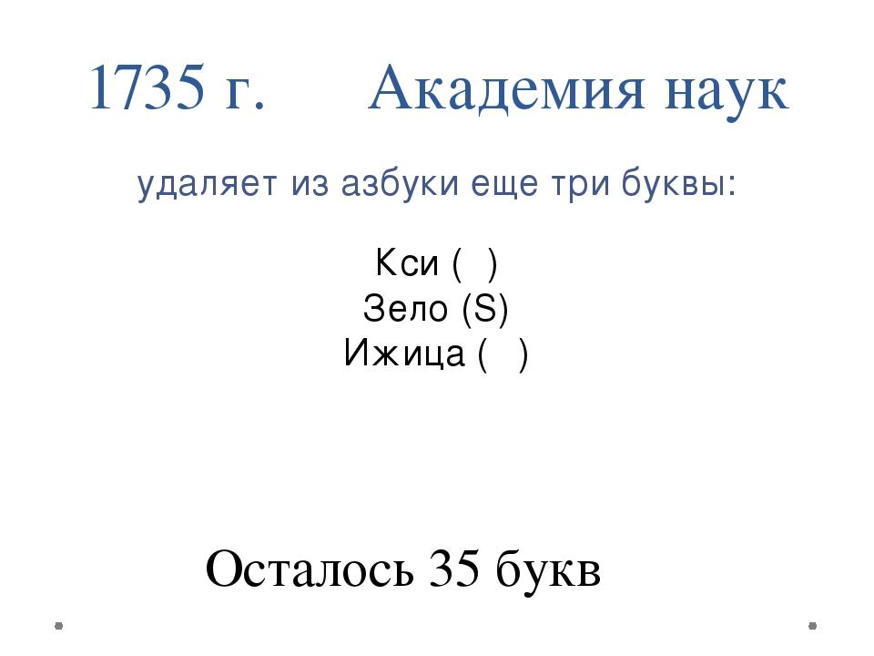 1735 г. Академия наук удаляет из азбуки еще три буквы: Кси (Ѯ) Зело (Ѕ) Ижица...