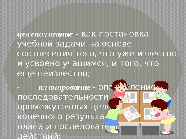 целеполагание-как постановка учебной задачи на основе соотнесения того, чт...
