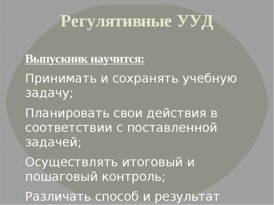 Регулятивные УУД Выпускник научится: Принимать и сохранять учебную задачу; Пл...