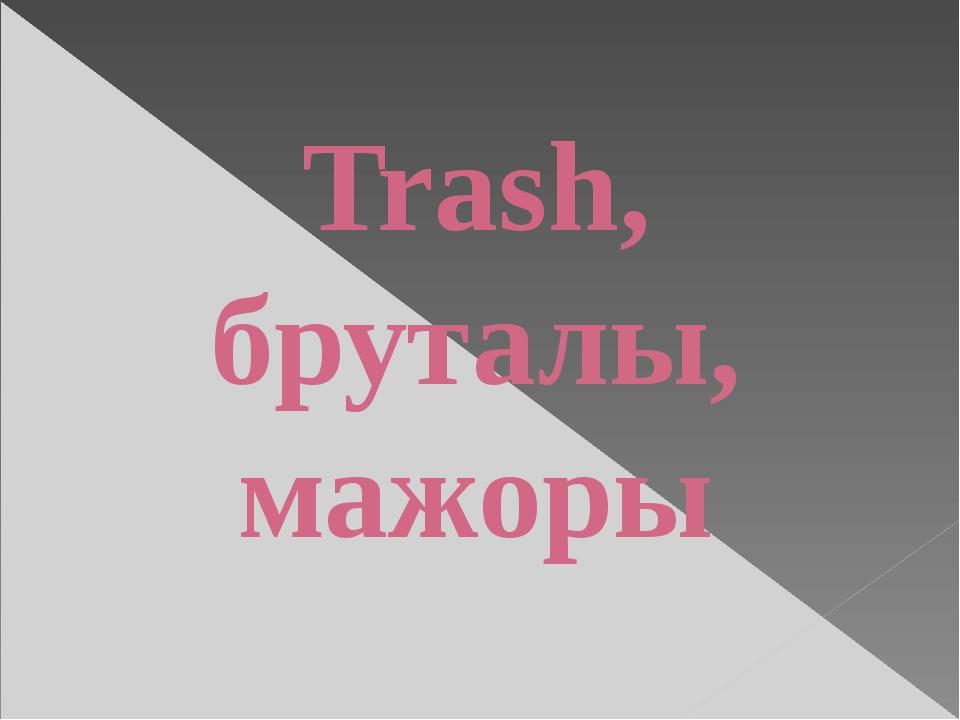 Trash, бруталы, мажоры