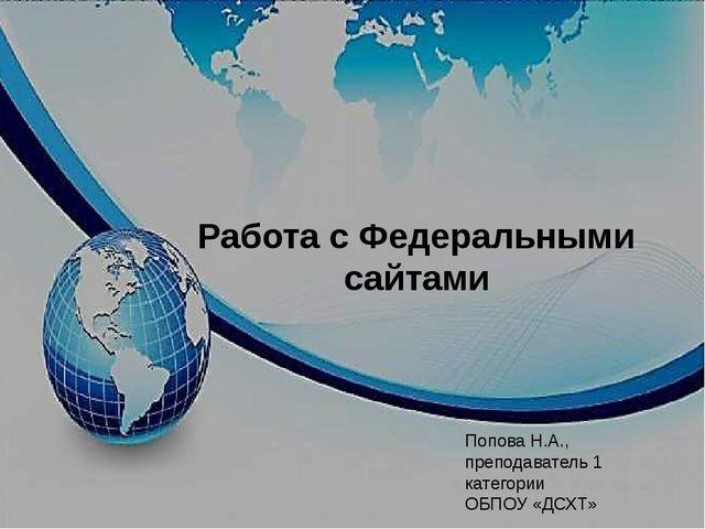 Работа с Федеральными сайтами Попова Н.А., преподаватель 1 категории ОБПОУ «Д...