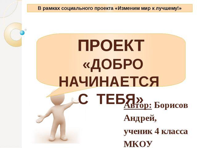 ПРОЕКТ «ДОБРО НАЧИНАЕТСЯ С ТЕБЯ» Автор: Борисов Андрей, ученик 4 класса МКОУ...