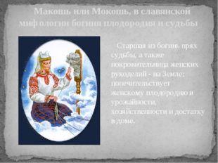 Макошь или Мокошь, в славянской мифологии богиня плодородия и судьбы Старшая