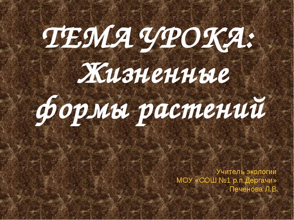 ТЕМА УРОКА: Жизненные формы растений Учитель экологии МОУ «СОШ №1 р.п.Дергачи...