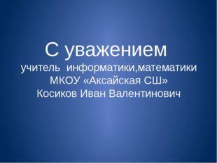 С уважением учитель информатики,математики МКОУ «Аксайская СШ» Косиков Иван