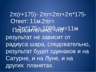 2π(r+175)- 2πr=2πr+2π*175-2πr= 2π*175= 1099 cм=11м Ответ: 11м. Поразительно,