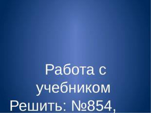 Работа с учебником Решить: №854, № 855,