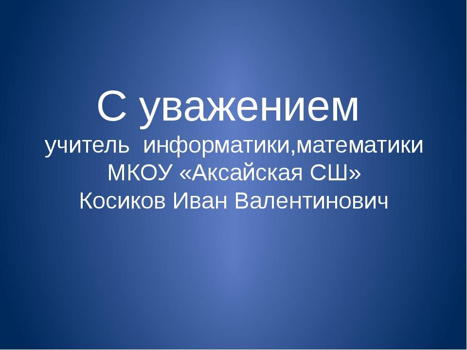 С уважением учитель информатики,математики МКОУ «Аксайская СШ» Косиков Иван...