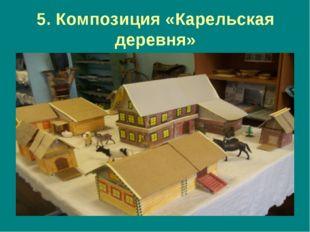 5. Композиция «Карельская деревня»