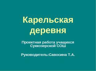 Карельская деревня Проектная работа учащихся Суккозерской СОШ Руководитель:Са