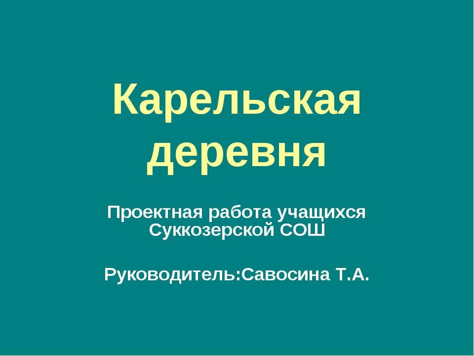 Карельская деревня Проектная работа учащихся Суккозерской СОШ Руководитель:Са...