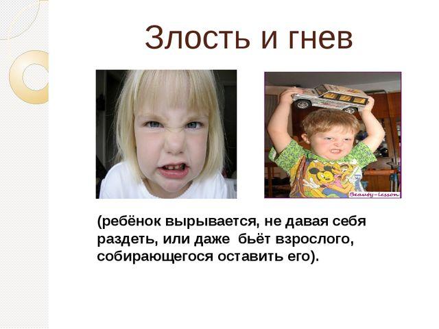 Злость и гнев (ребёнок вырывается, не давая себя раздеть, или даже бьётвзро...