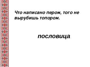 Что написано пером, того не вырубишь топором. . пословица