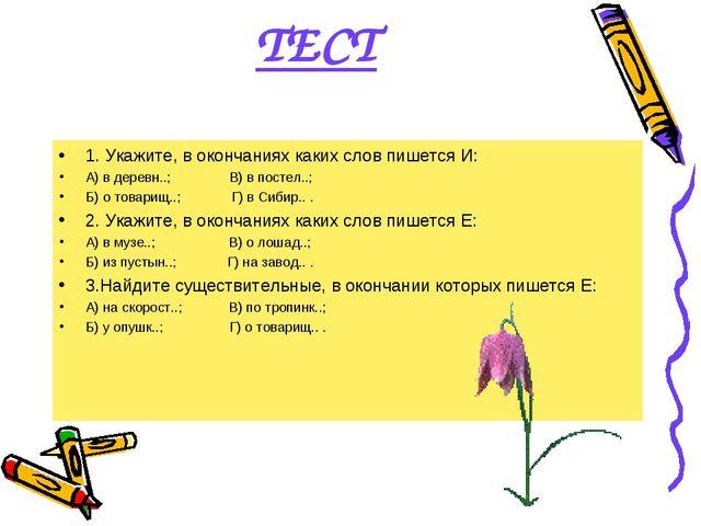 ТЕСТ 1. Укажите, в окончаниях каких слов пишется И: А) в деревн..; В) в посте...