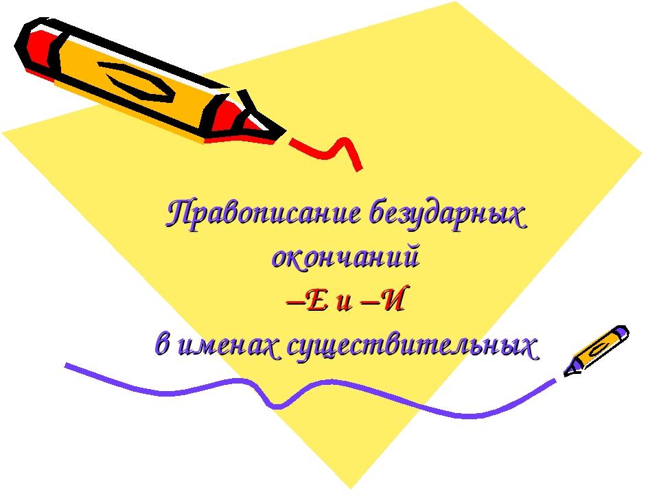 Правописание безударных окончаний –Е и –И в именах существительных