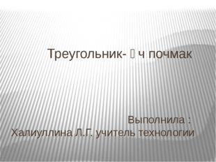 Треугольник- өч почмак Выполнила : Халиуллина Л.Г. учитель технологии 2015 г.