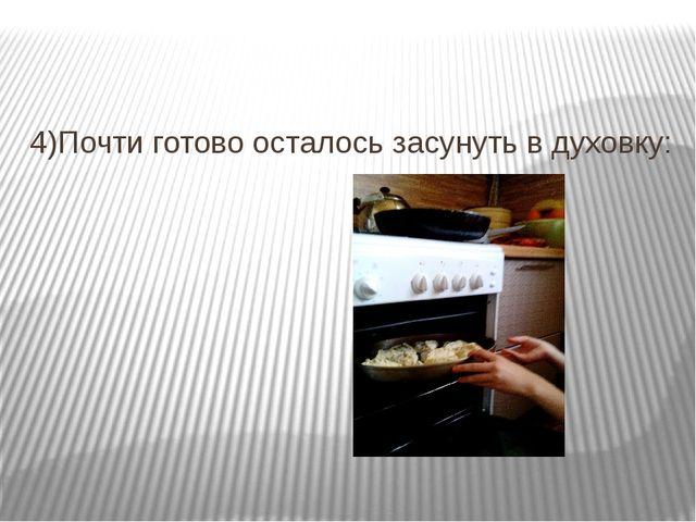4)Почти готово осталось засунуть в духовку: