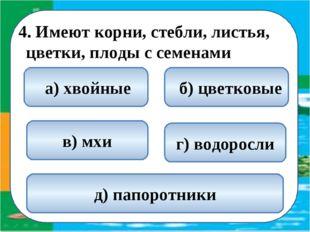 4. Имеют корни, стебли, листья, цветки, плоды с семенами  б) цветковые а) х