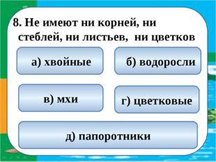8. Не имеют ни корней, ни стеблей, ни листьев, ни цветков  б) водоросли а)