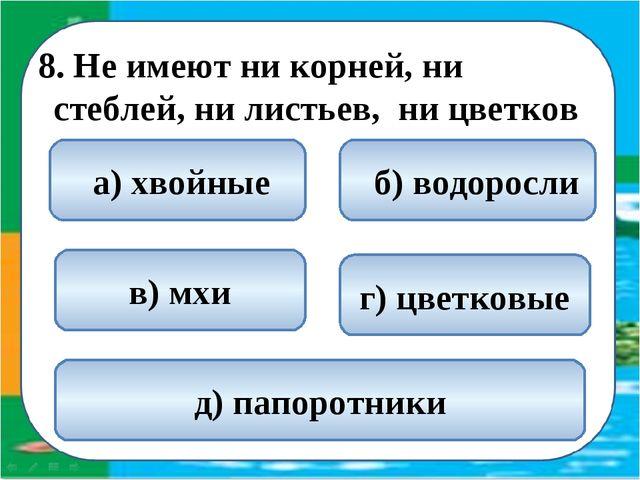 8. Не имеют ни корней, ни стеблей, ни листьев, ни цветков  б) водоросли а)...