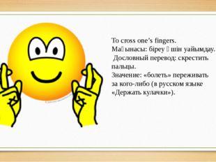 To cross one's fingers. Мағынасы: біреу үшін уайымдау. Дословный перевод: скр